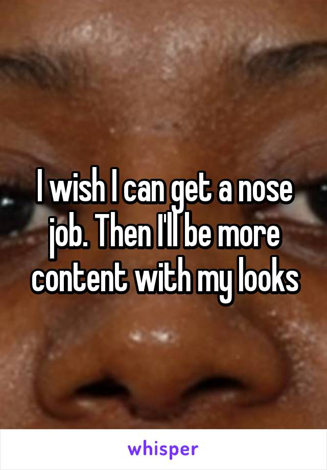I wish I can get a nose job. Then I'll be more content with my looks