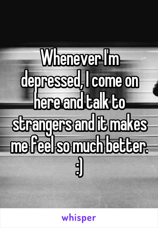 Whenever I'm depressed, I come on here and talk to strangers and it makes me feel so much better. :)