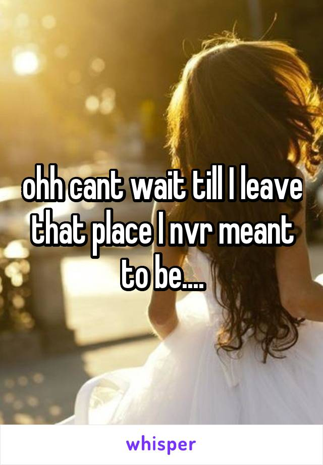 ohh cant wait till I leave that place I nvr meant to be....