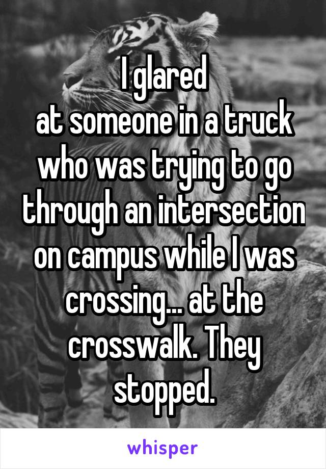 I glared at someone in a truck who was trying to go through an intersection on campus while I was crossing... at the crosswalk. They stopped.
