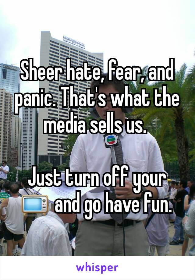 Sheer hate, fear, and panic. That's what the media sells us.   Just turn off your 📺 and go have fun.