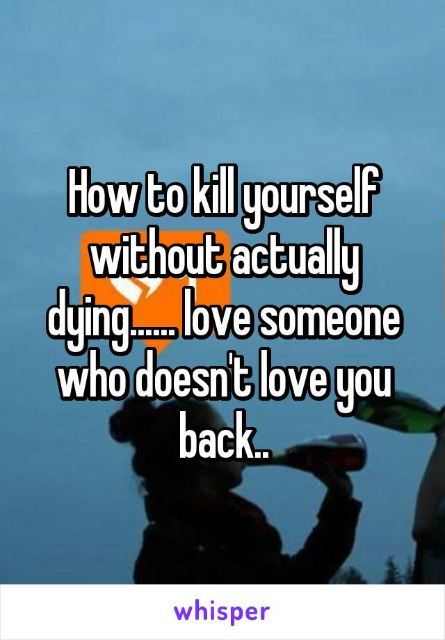 How to kill yourself without actually dying...... love someone who doesn't love you back..