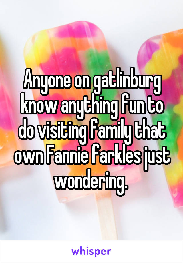 Anyone on gatlinburg know anything fun to do visiting family that own Fannie farkles just wondering.