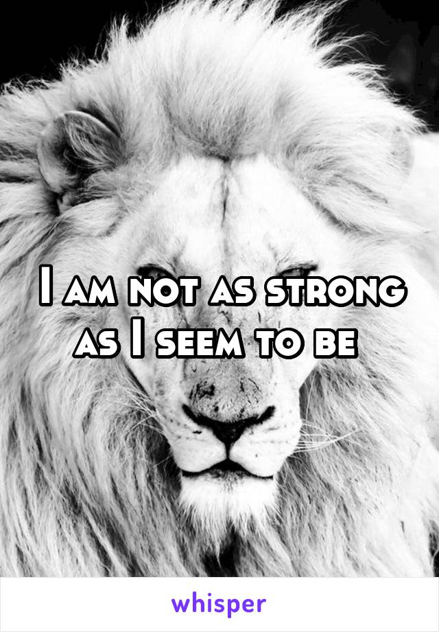 I am not as strong as I seem to be