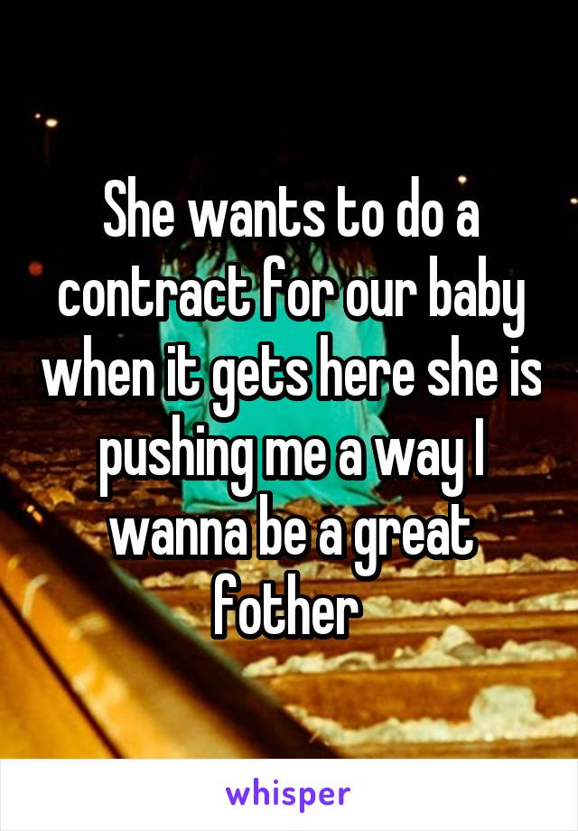 She wants to do a contract for our baby when it gets here she is pushing me a way I wanna be a great fother