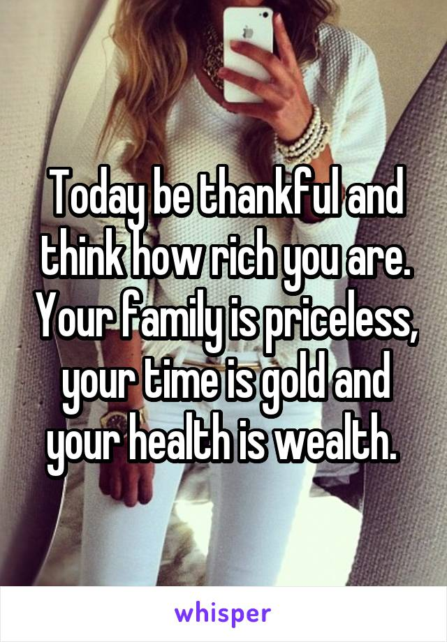 Today be thankful and think how rich you are. Your family is priceless, your time is gold and your health is wealth.