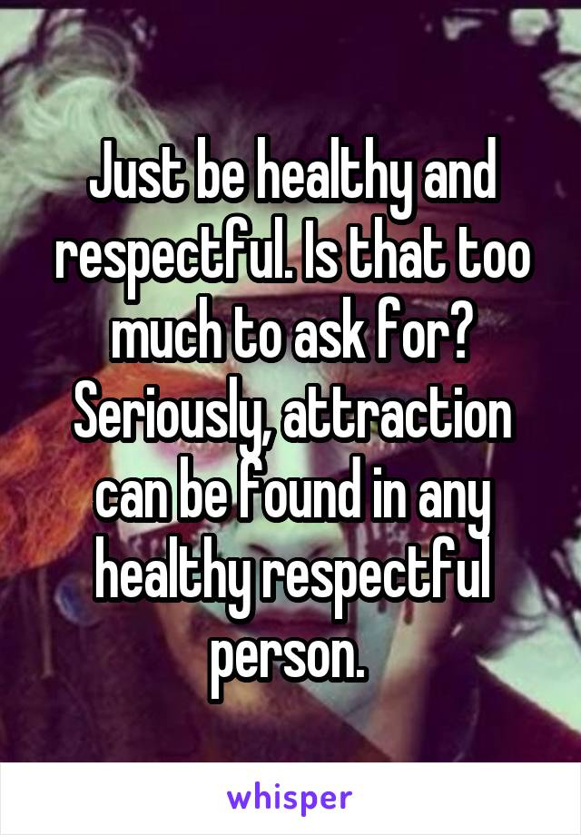Just be healthy and respectful. Is that too much to ask for? Seriously, attraction can be found in any healthy respectful person.