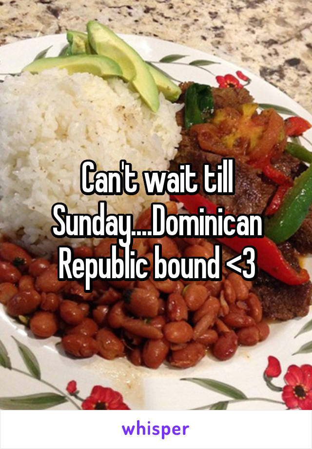 Can't wait till Sunday....Dominican Republic bound <3