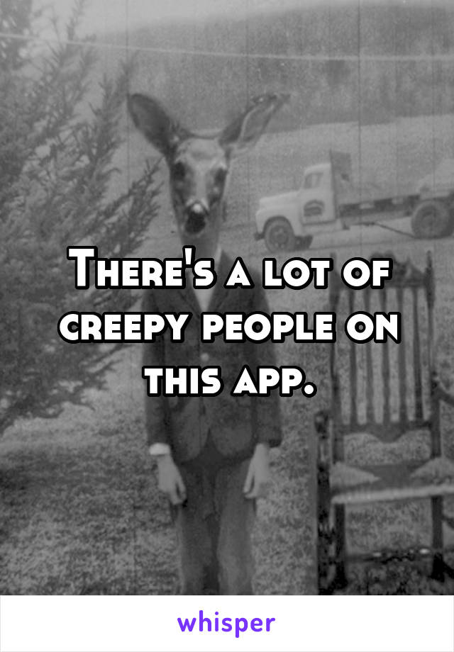 There's a lot of creepy people on this app.
