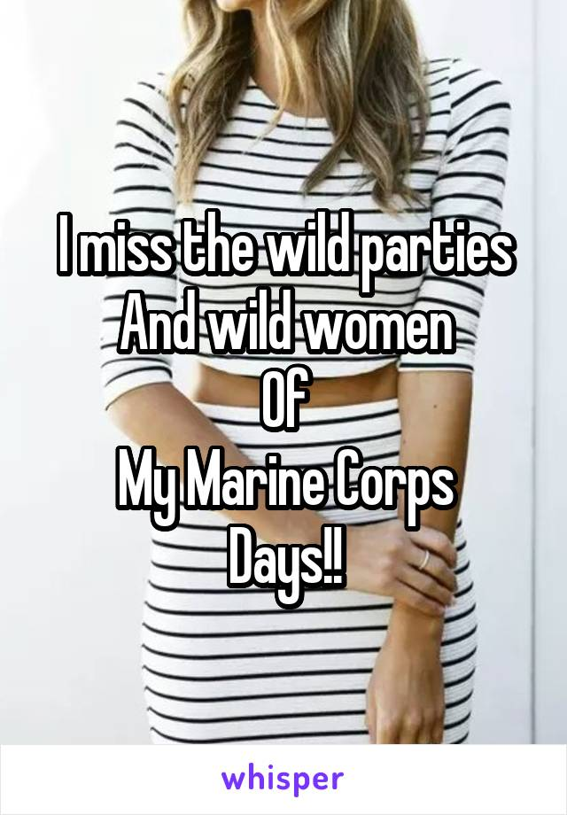 I miss the wild parties And wild women Of My Marine Corps Days!!