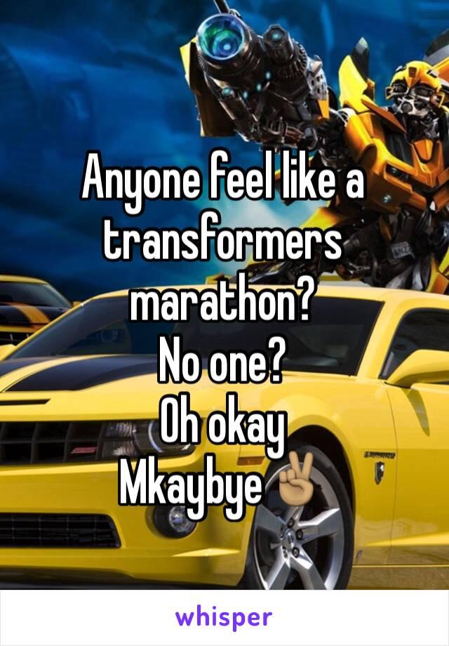 Anyone feel like a transformers marathon? No one? Oh okay Mkaybye✌🏽️