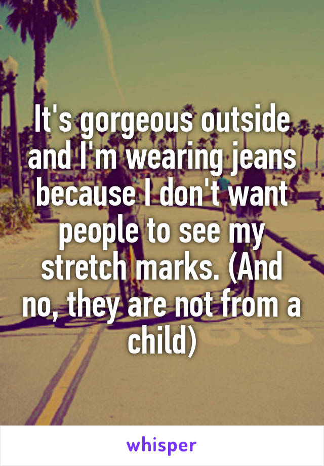 It's gorgeous outside and I'm wearing jeans because I don't want people to see my stretch marks. (And no, they are not from a child)