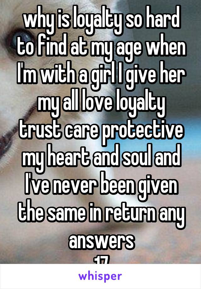 why is loyalty so hard to find at my age when I'm with a girl I give her my all love loyalty trust care protective my heart and soul and I've never been given the same in return any answers 17