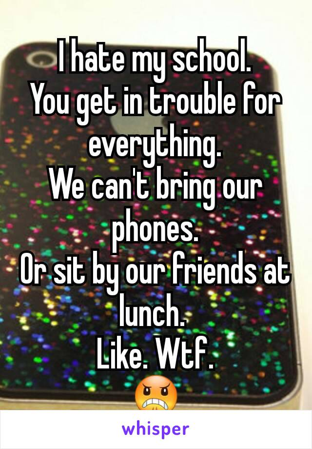 I hate my school. You get in trouble for everything. We can't bring our phones. Or sit by our friends at lunch.  Like. Wtf. 😠