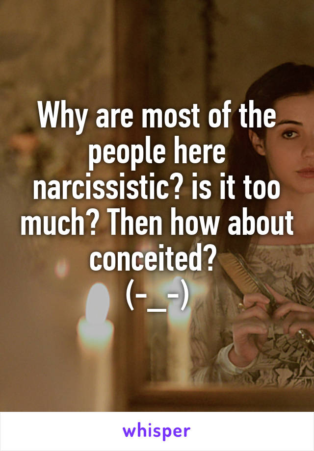 Why are most of the people here narcissistic? is it too much? Then how about conceited?  (-_-)