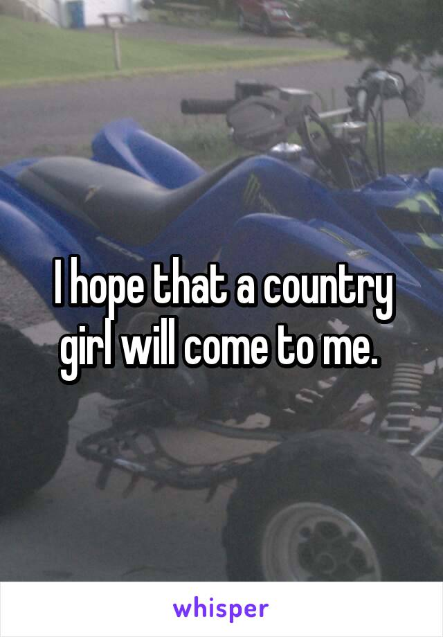 I hope that a country girl will come to me.