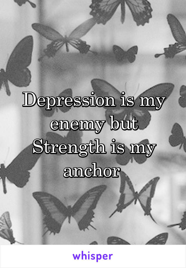 Depression is my enemy but Strength is my anchor