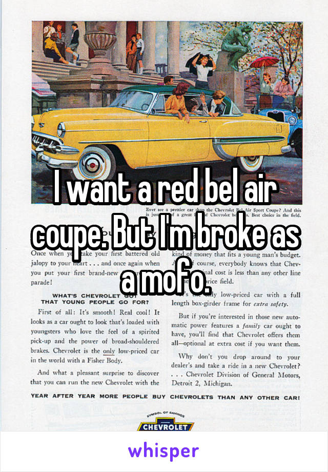 I want a red bel air coupe. But I'm broke as a mofo.