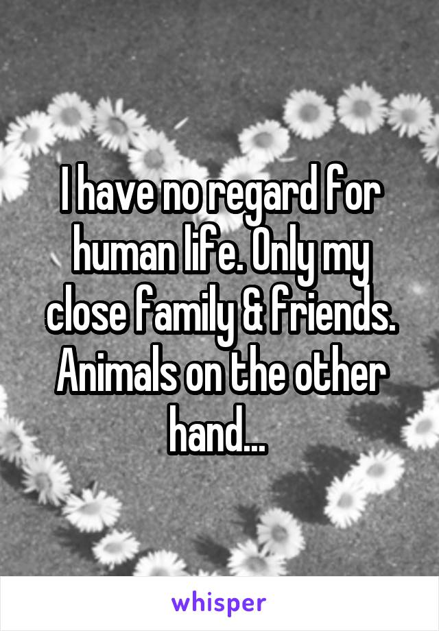 I have no regard for human life. Only my close family & friends. Animals on the other hand...
