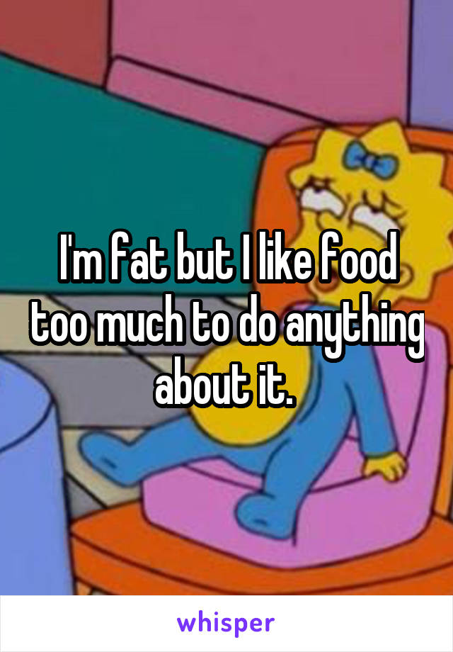 I'm fat but I like food too much to do anything about it.