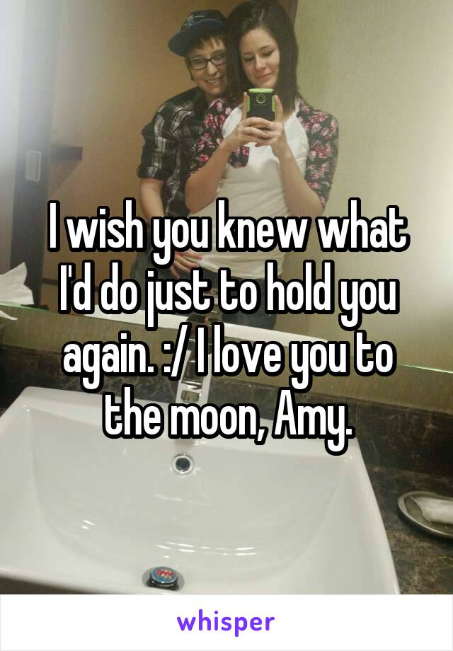 I wish you knew what I'd do just to hold you again. :/ I love you to the moon, Amy.