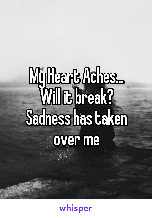My Heart Aches... Will it break? Sadness has taken over me