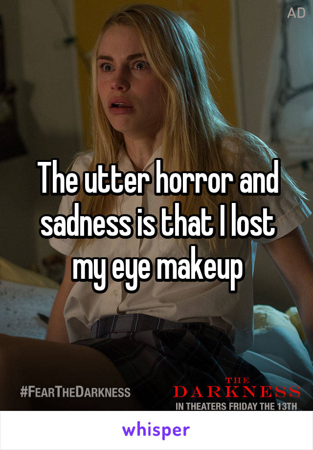 The utter horror and sadness is that I lost my eye makeup