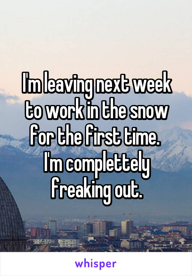 I'm leaving next week to work in the snow for the first time.  I'm complettely freaking out.