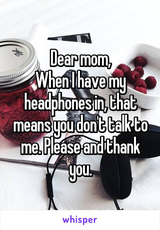 Dear mom, When I have my headphones in, that means you don't talk to me. Please and thank you.