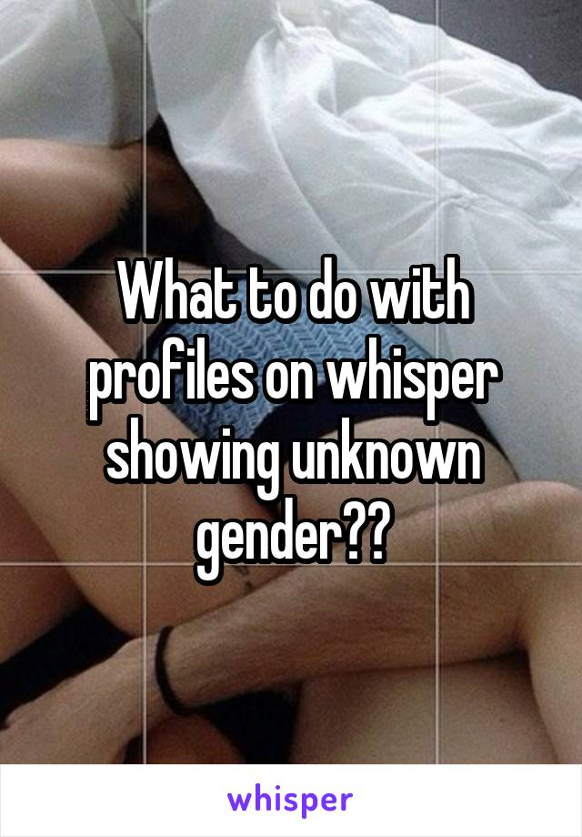 What to do with profiles on whisper showing unknown gender??
