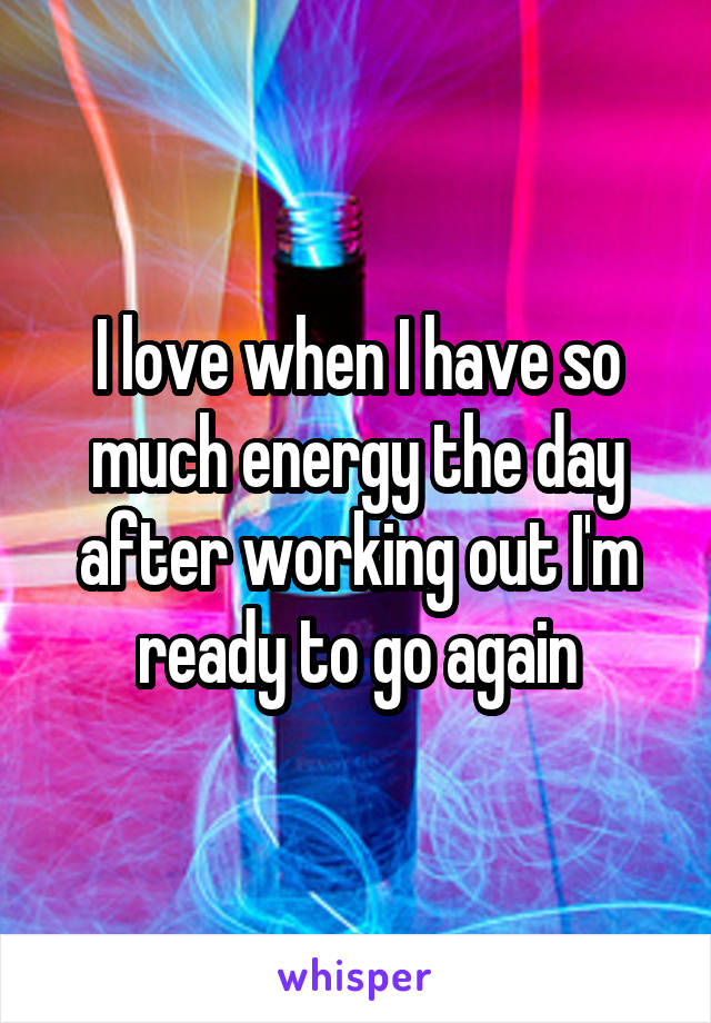 I love when I have so much energy the day after working out I'm ready to go again