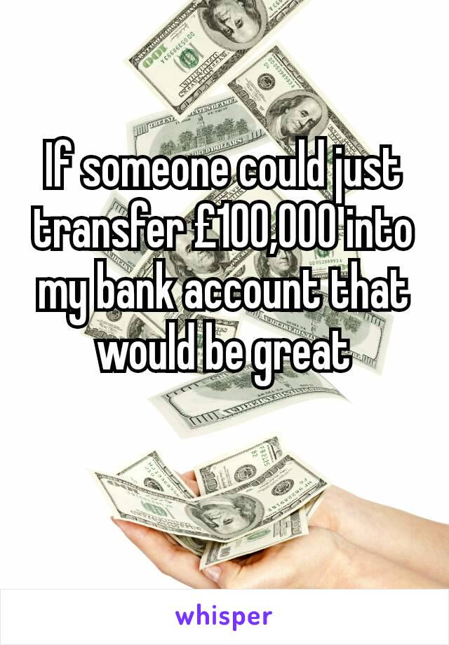 If someone could just transfer £100,000 into my bank account that would be great