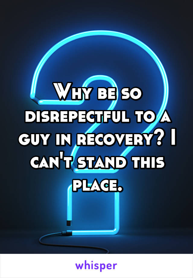 Why be so disrepectful to a guy in recovery? I can't stand this place.