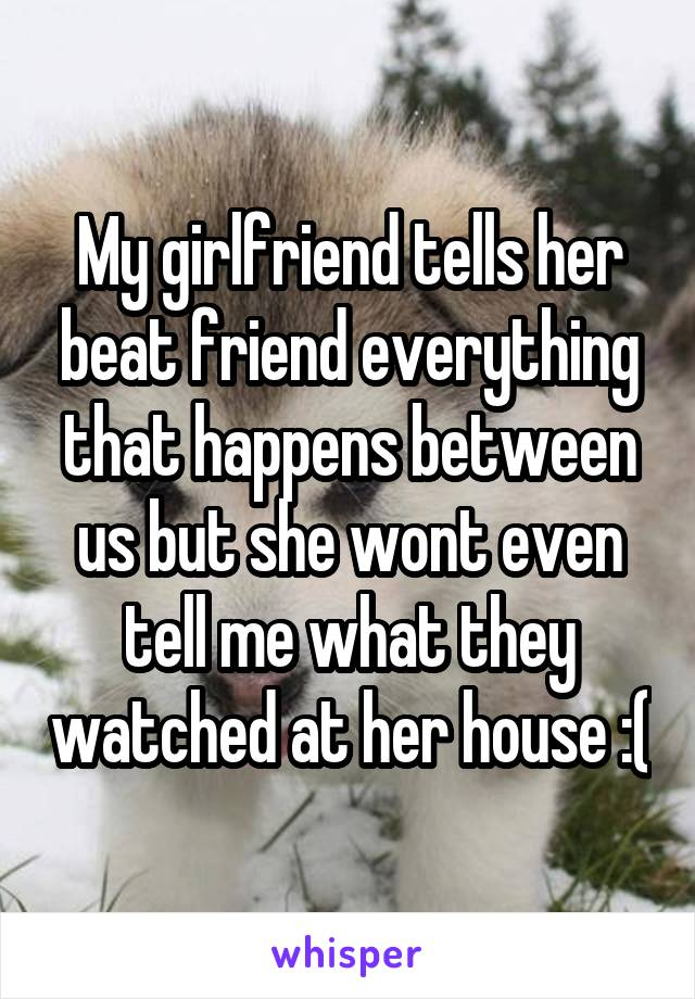 My girlfriend tells her beat friend everything that happens between us but she wont even tell me what they watched at her house :(