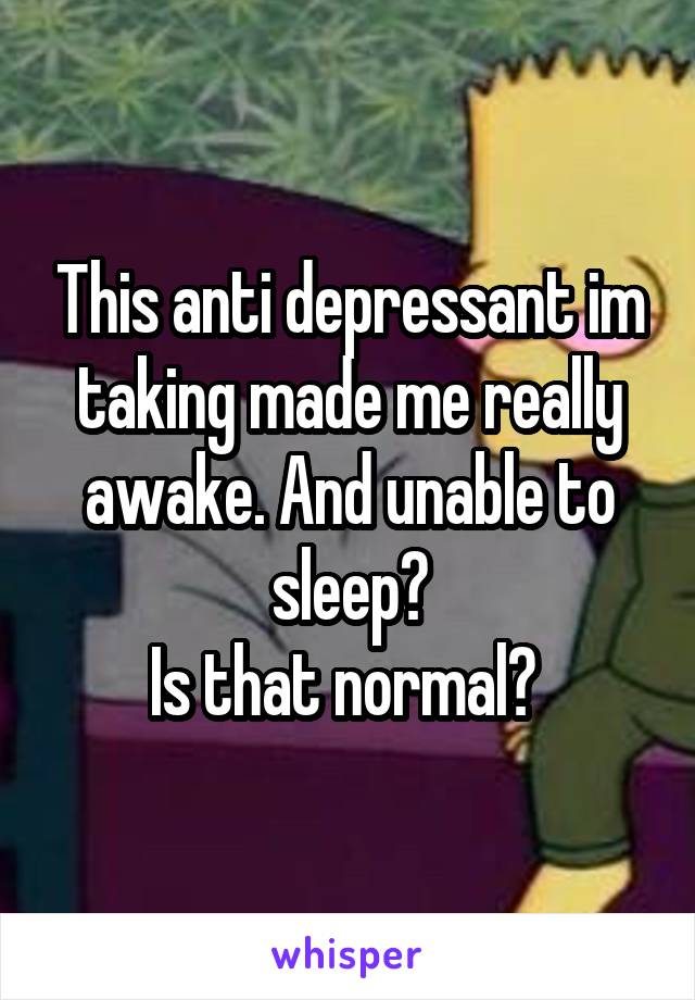 This anti depressant im taking made me really awake. And unable to sleep? Is that normal?