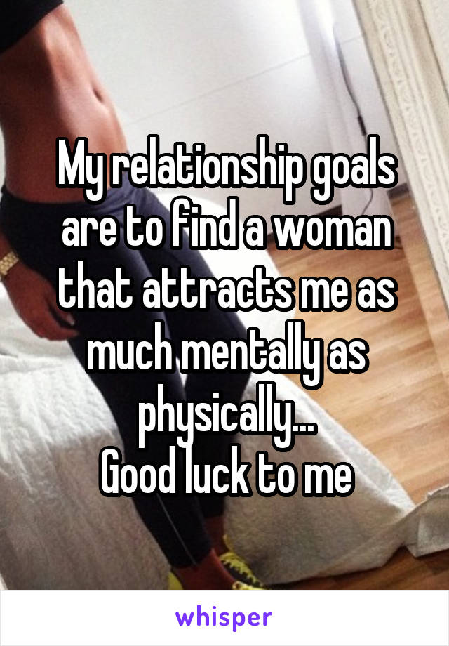 My relationship goals are to find a woman that attracts me as much mentally as physically... Good luck to me