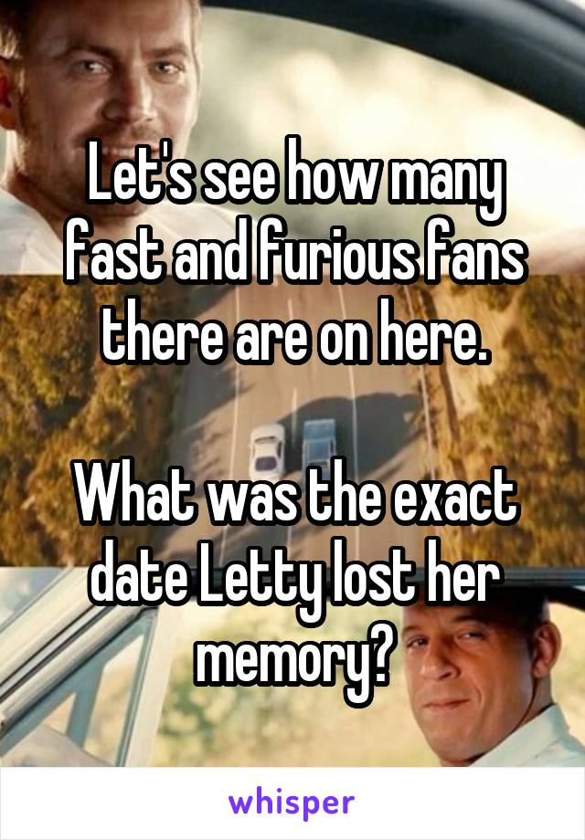 Let's see how many fast and furious fans there are on here.  What was the exact date Letty lost her memory?