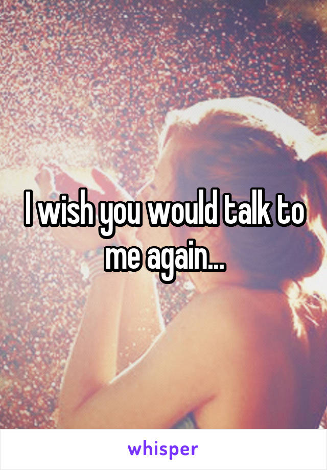 I wish you would talk to me again...
