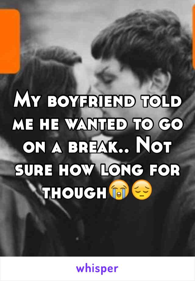 My boyfriend told me he wanted to go on a break.. Not sure how long for though😭😔