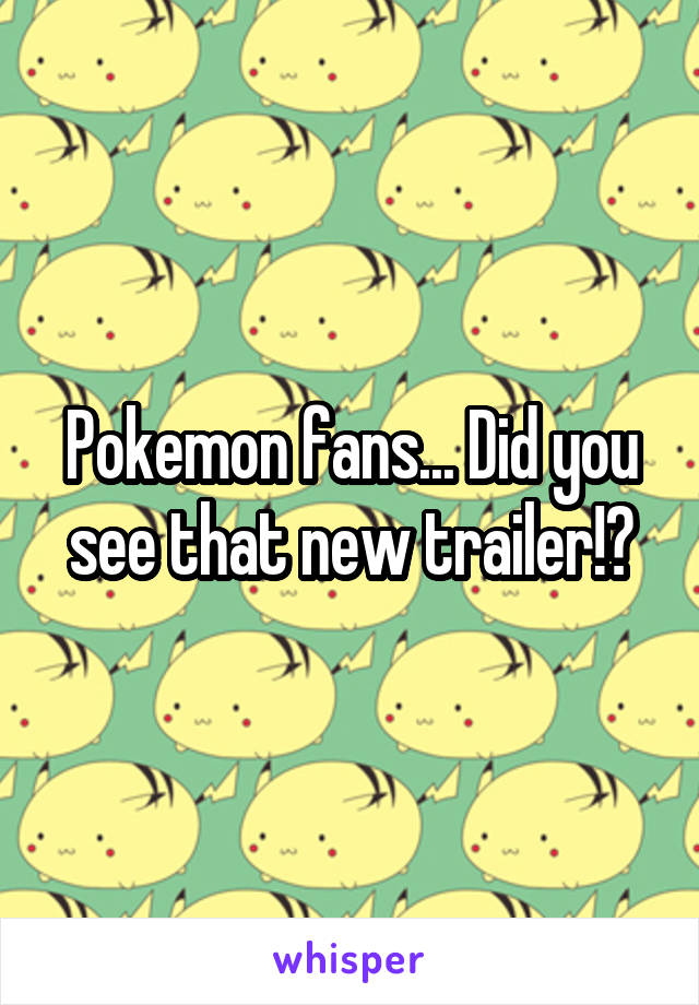 Pokemon fans... Did you see that new trailer!?