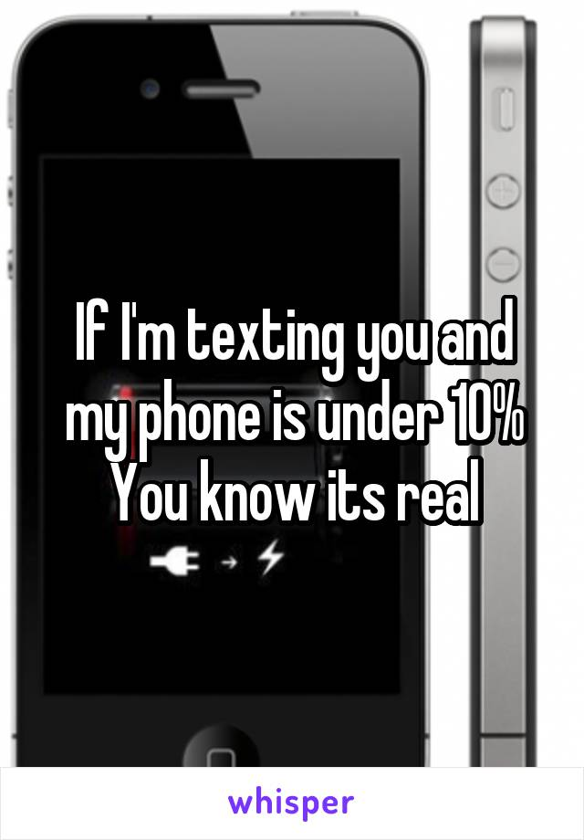 If I'm texting you and my phone is under 10% You know its real
