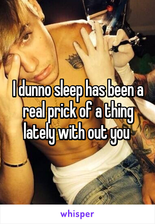 I dunno sleep has been a real prick of a thing lately with out you
