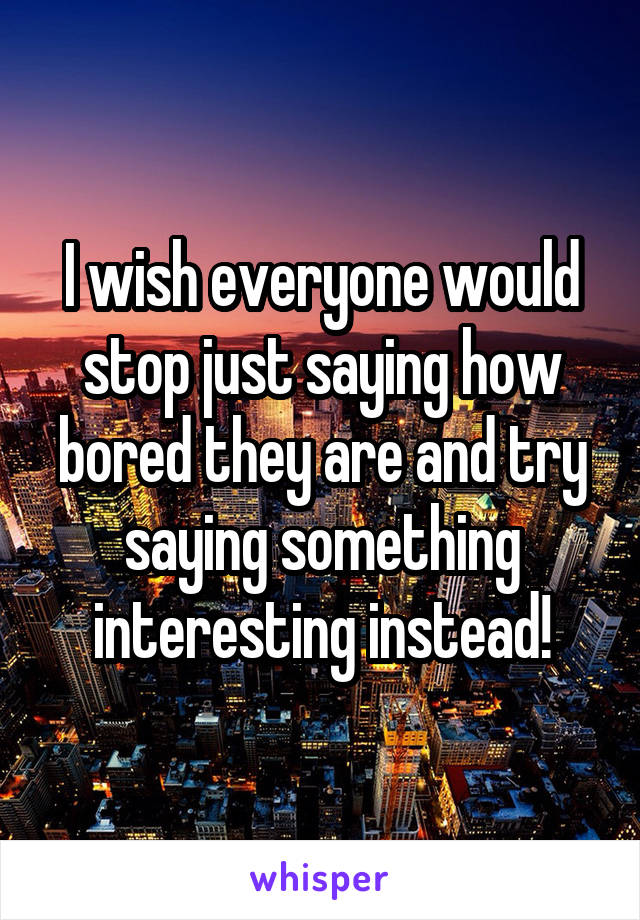 I wish everyone would stop just saying how bored they are and try saying something interesting instead!