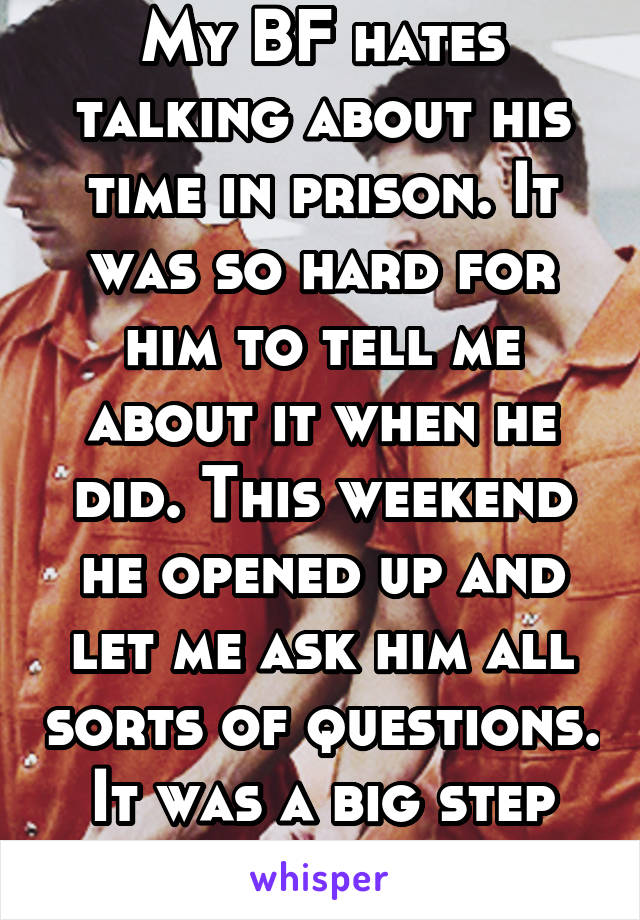 My BF hates talking about his time in prison. It was so hard for him to tell me about it when he did. This weekend he opened up and let me ask him all sorts of questions. It was a big step for him!