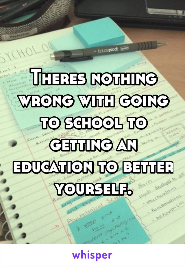 Theres nothing wrong with going to school to getting an education to better yourself.