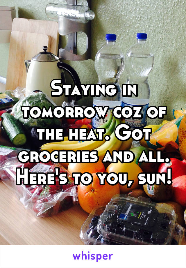 Staying in tomorrow coz of the heat. Got groceries and all. Here's to you, sun!