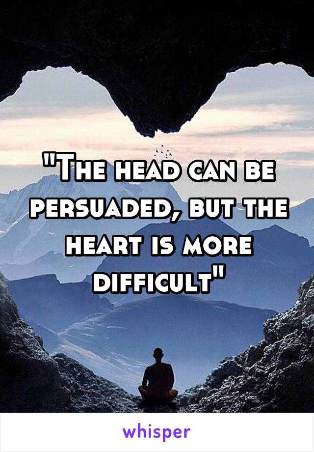 """""""The head can be persuaded, but the heart is more difficult"""""""