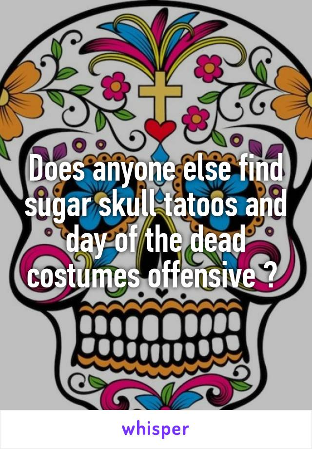 Does anyone else find sugar skull tatoos and day of the dead costumes offensive ?