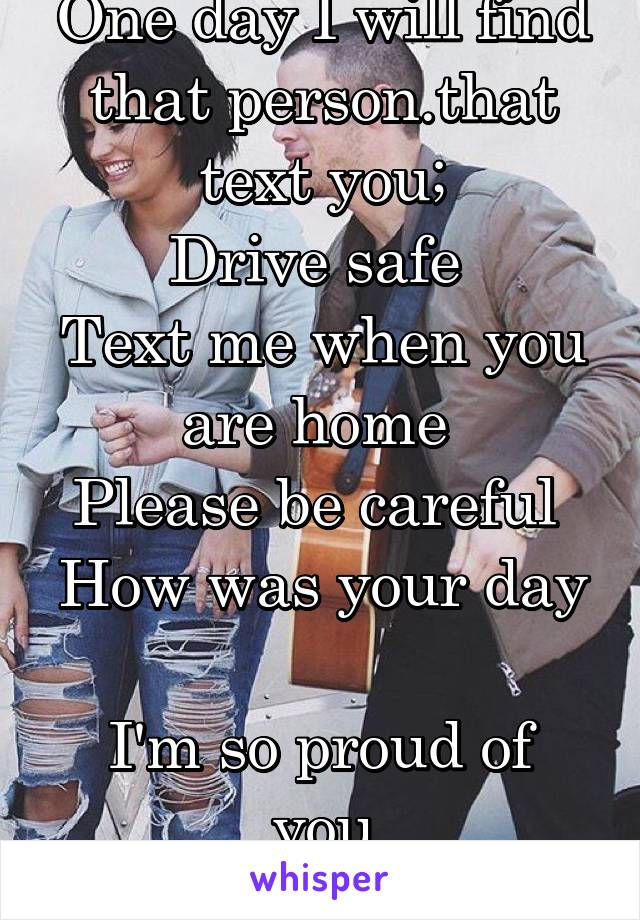 One day I will find that person.that text you; Drive safe  Text me when you are home  Please be careful  How was your day   I'm so proud of you