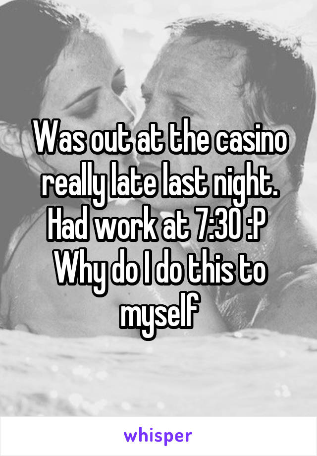 Was out at the casino really late last night. Had work at 7:30 :P  Why do I do this to myself